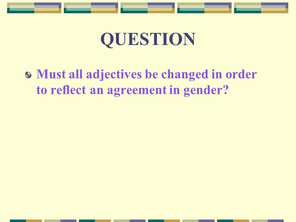 QUESTION Must all adjectives be changed in order to reflect an agreement in gender