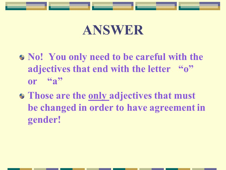 ANSWER No! You only need to be careful with the adjectives that end with the letter o or a