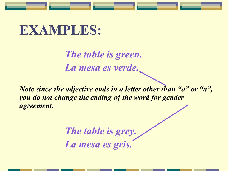 EXAMPLES: The table is green. La mesa es verde. The table is grey.