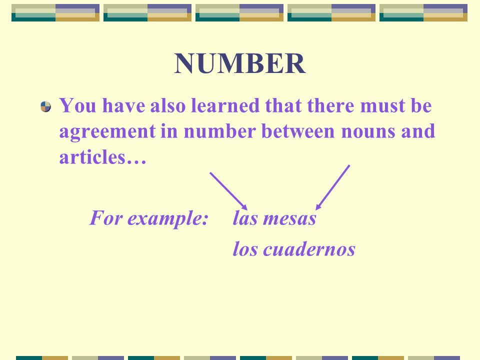 NUMBER You have also learned that there must be agreement in number between nouns and articles… For example: las mesas.