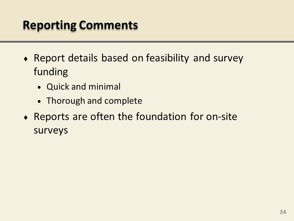 Reporting Comments Report details based on feasibility and survey funding. Quick and minimal. Thorough and complete.