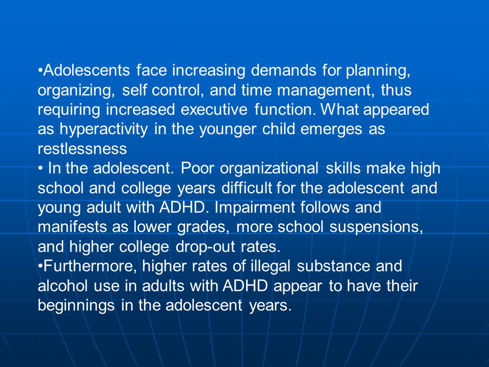Adolescents face increasing demands for planning, organizing, self control, and time management, thus requiring increased executive function. What appeared as hyperactivity in the younger child emerges as restlessness