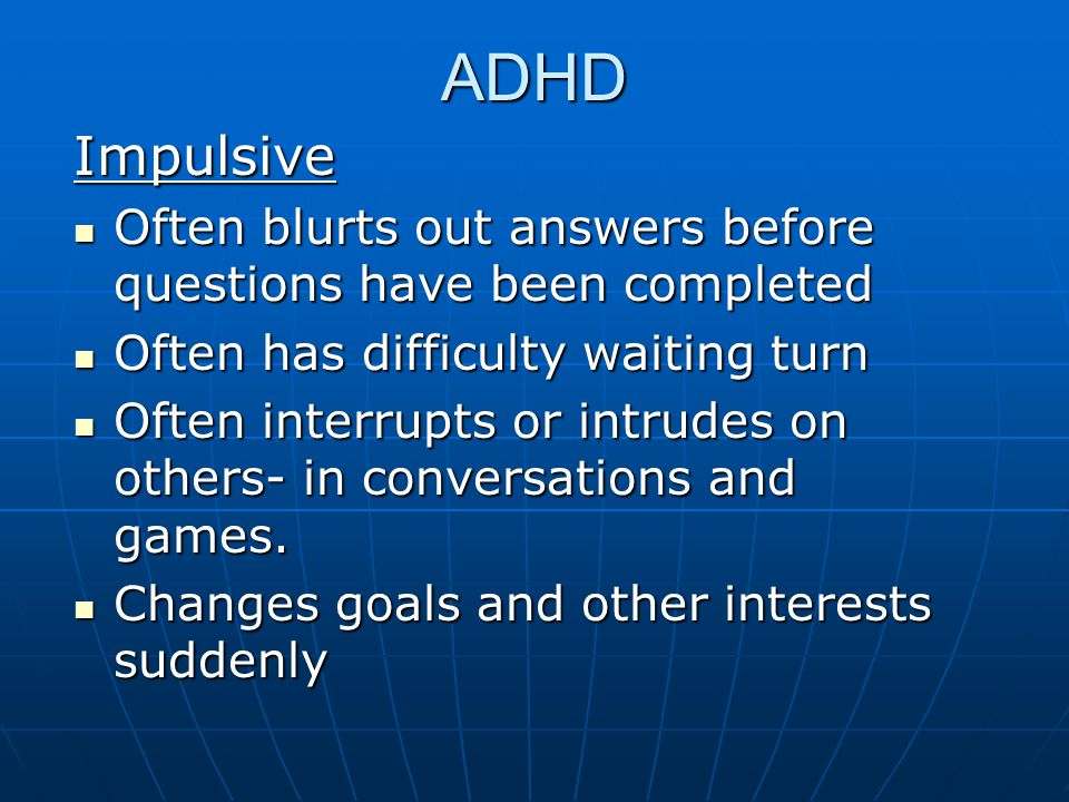 ADHD Impulsive. Often blurts out answers before questions have been completed. Often has difficulty waiting turn.