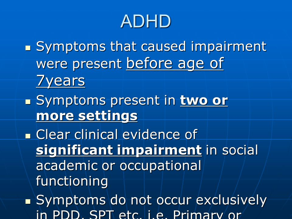 ADHD Symptoms that caused impairment were present before age of 7years