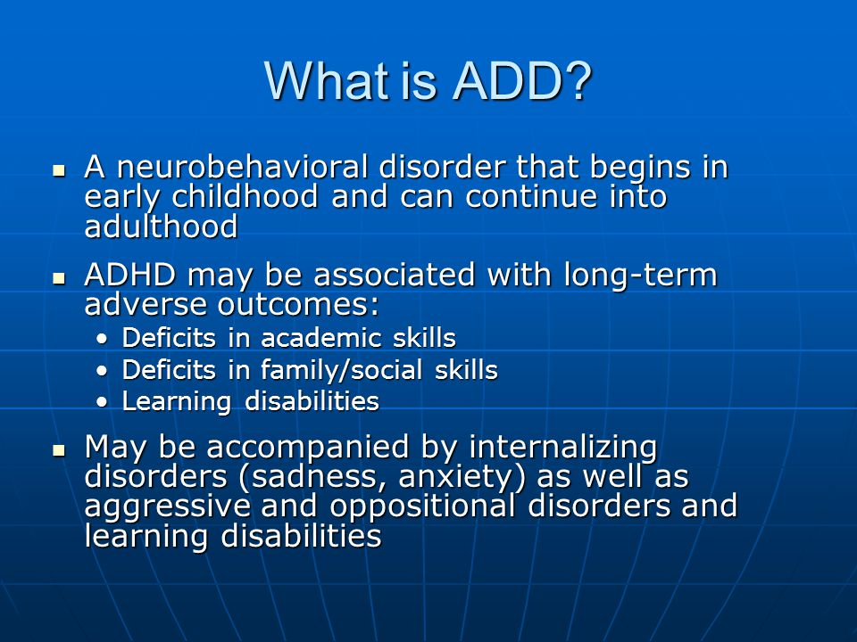 What is ADD A neurobehavioral disorder that begins in early childhood and can continue into adulthood.