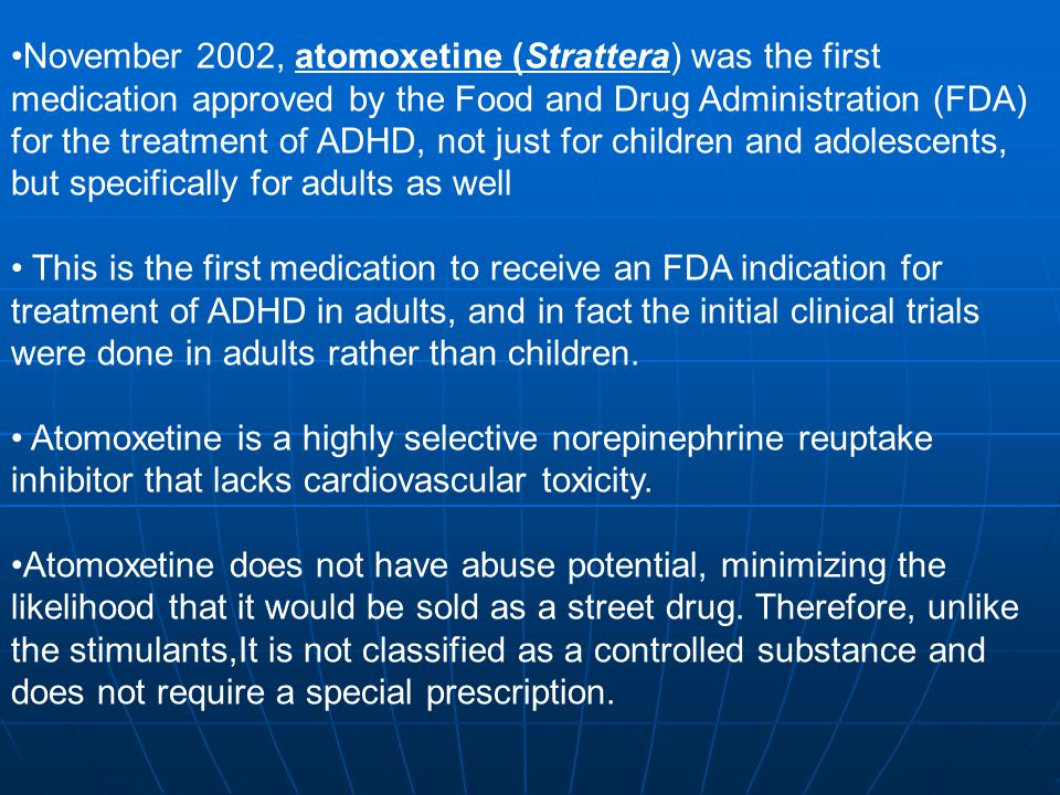 November 2002, atomoxetine (Strattera) was the first medication approved by the Food and Drug Administration (FDA) for the treatment of ADHD, not just for children and adolescents, but specifically for adults as well