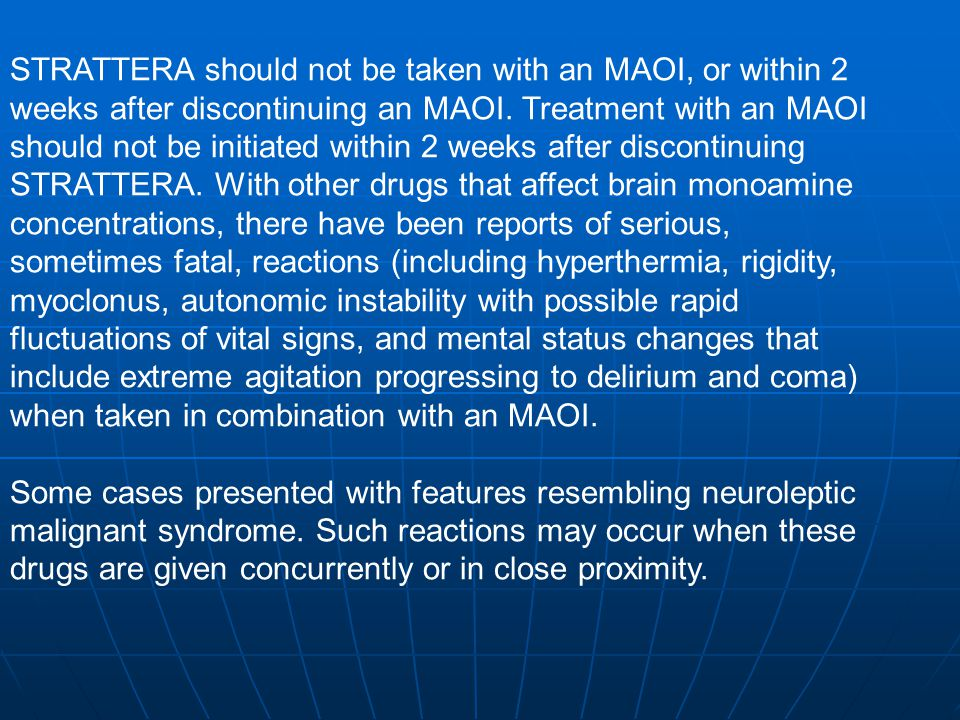 STRATTERA should not be taken with an MAOI, or within 2 weeks after discontinuing an MAOI. Treatment with an MAOI should not be initiated within 2 weeks after discontinuing STRATTERA. With other drugs that affect brain monoamine concentrations, there have been reports of serious, sometimes fatal, reactions (including hyperthermia, rigidity, myoclonus, autonomic instability with possible rapid fluctuations of vital signs, and mental status changes that include extreme agitation progressing to delirium and coma) when taken in combination with an MAOI.
