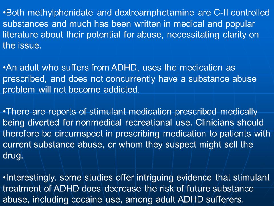 Both methylphenidate and dextroamphetamine are C-II controlled substances and much has been written in medical and popular literature about their potential for abuse, necessitating clarity on the issue.