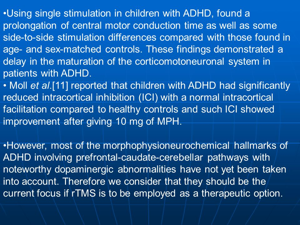 Using single stimulation in children with ADHD, found a prolongation of central motor conduction time as well as some side-to-side stimulation differences compared with those found in age- and sex-matched controls. These findings demonstrated a delay in the maturation of the corticomotoneuronal system in patients with ADHD.