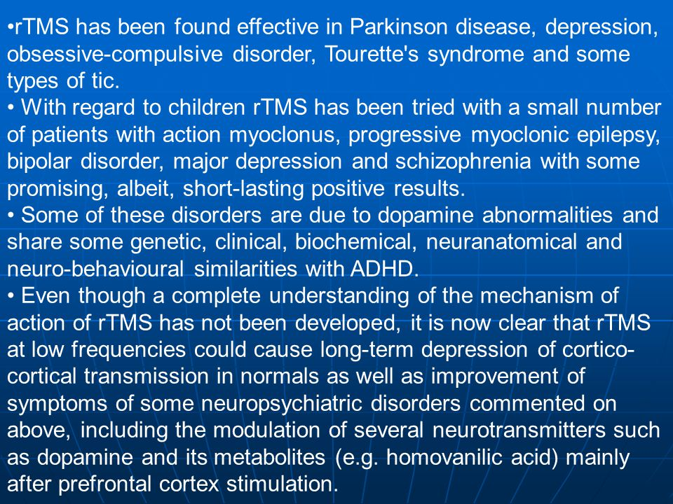 rTMS has been found effective in Parkinson disease, depression, obsessive-compulsive disorder, Tourette s syndrome and some types of tic.