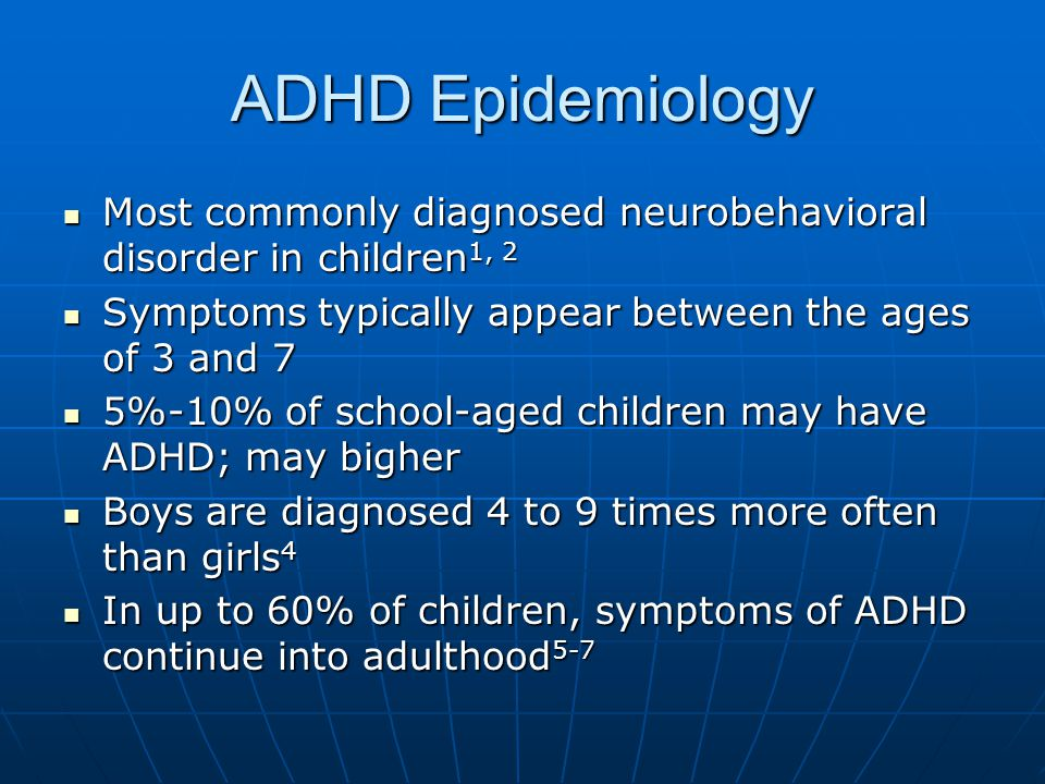 ADHD Epidemiology Most commonly diagnosed neurobehavioral disorder in children1, 2. Symptoms typically appear between the ages of 3 and 7.