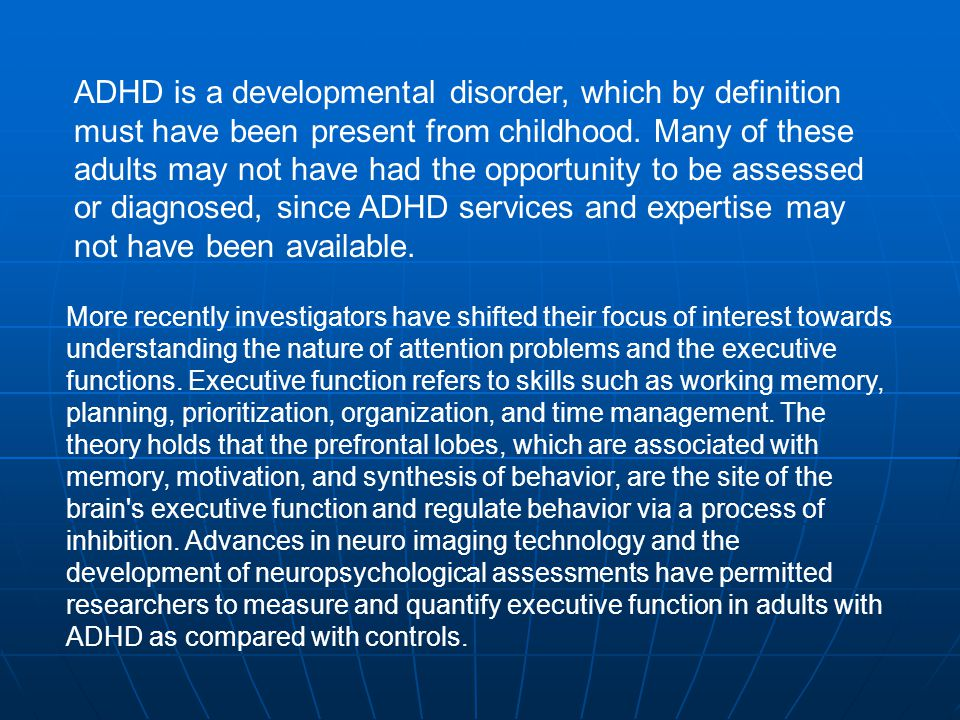 ADHD is a developmental disorder, which by definition must have been present from childhood. Many of these adults may not have had the opportunity to be assessed or diagnosed, since ADHD services and expertise may not have been available.