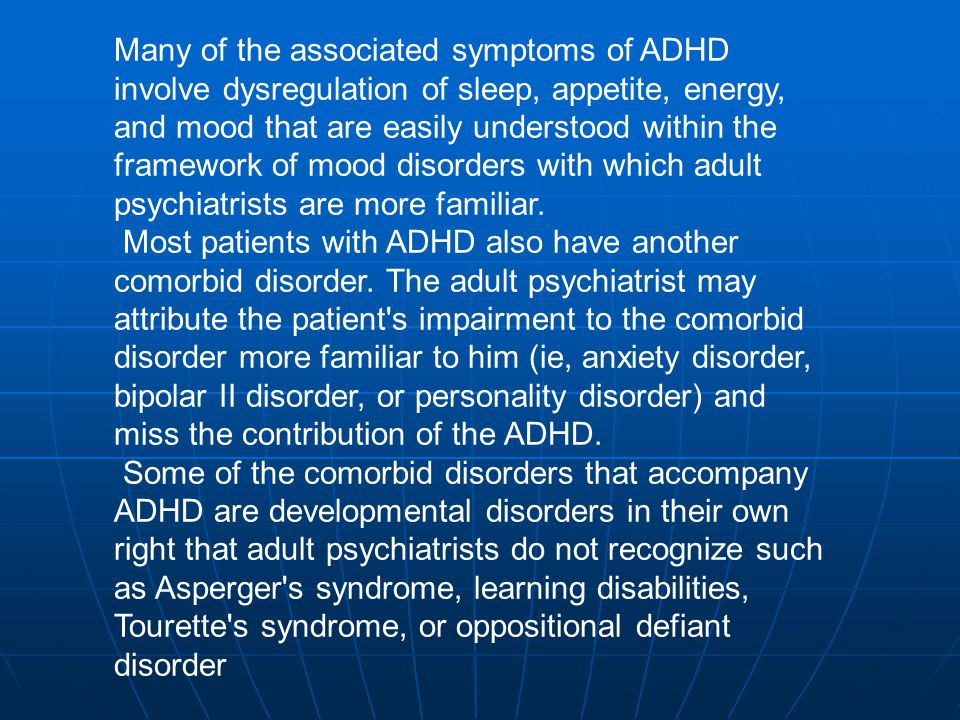 Many of the associated symptoms of ADHD involve dysregulation of sleep, appetite, energy, and mood that are easily understood within the framework of mood disorders with which adult psychiatrists are more familiar.