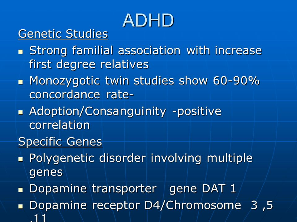 ADHD Genetic Studies. Strong familial association with increase first degree relatives. Monozygotic twin studies show 60-90% concordance rate-