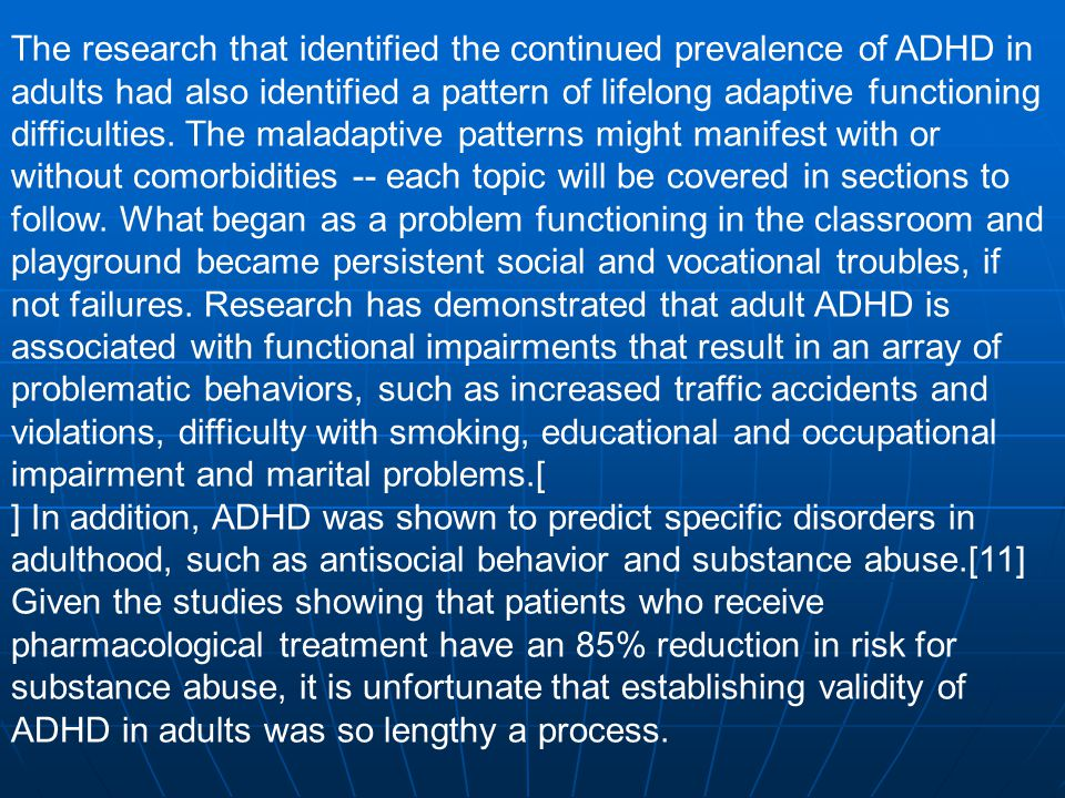 The research that identified the continued prevalence of ADHD in adults had also identified a pattern of lifelong adaptive functioning difficulties. The maladaptive patterns might manifest with or without comorbidities -- each topic will be covered in sections to follow. What began as a problem functioning in the classroom and playground became persistent social and vocational troubles, if not failures. Research has demonstrated that adult ADHD is associated with functional impairments that result in an array of problematic behaviors, such as increased traffic accidents and violations, difficulty with smoking, educational and occupational impairment and marital problems.[