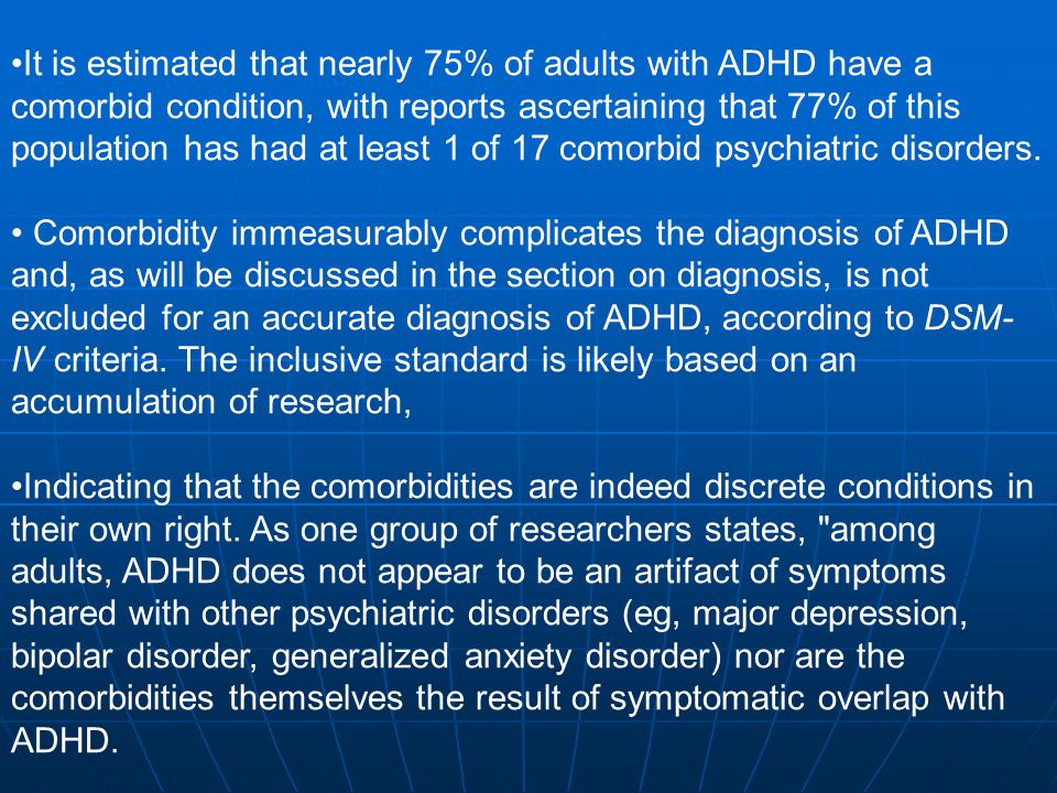 It is estimated that nearly 75% of adults with ADHD have a comorbid condition, with reports ascertaining that 77% of this population has had at least 1 of 17 comorbid psychiatric disorders.