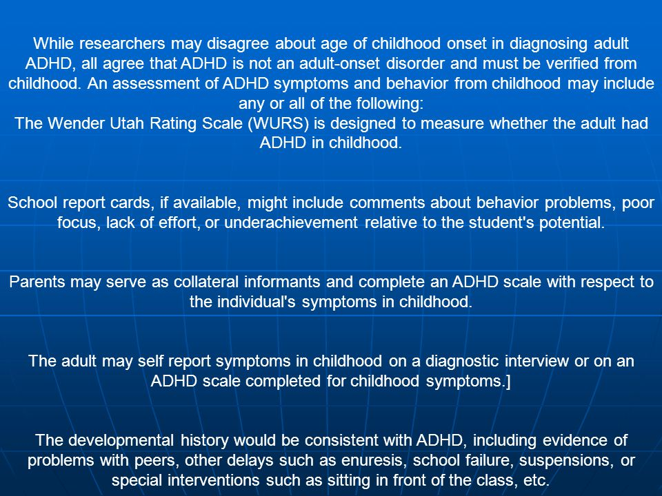 While researchers may disagree about age of childhood onset in diagnosing adult ADHD, all agree that ADHD is not an adult-onset disorder and must be verified from childhood. An assessment of ADHD symptoms and behavior from childhood may include any or all of the following: