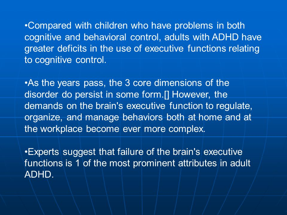 Compared with children who have problems in both cognitive and behavioral control, adults with ADHD have greater deficits in the use of executive functions relating to cognitive control.