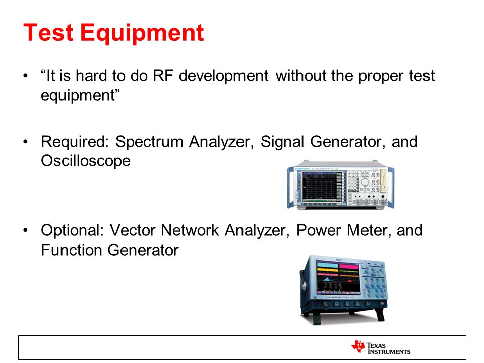 Test Equipment It is hard to do RF development without the proper test equipment Required: Spectrum Analyzer, Signal Generator, and Oscilloscope.