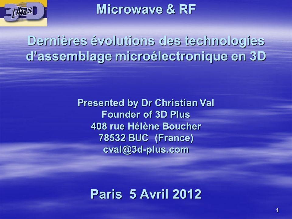 Microwave & RF Dernières évolutions des technologies d'assemblage microélectronique en 3D Presented by Dr Christian Val Founder of 3D Plus 408 rue Hélène Boucher 78532 BUC (France) cval@3d-plus.com Paris 5 Avril 2012