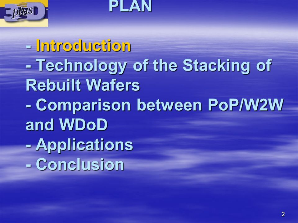 PLAN - Introduction - Technology of the Stacking of Rebuilt Wafers - Comparison between PoP/W2W and WDoD - Applications - Conclusion