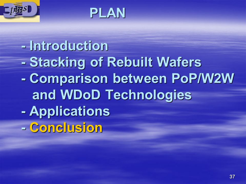 PLAN - Introduction - Stacking of Rebuilt Wafers - Comparison between PoP/W2W and WDoD Technologies - Applications - Conclusion