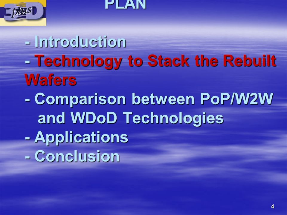 PLAN - Introduction - Technology to Stack the Rebuilt Wafers - Comparison between PoP/W2W and WDoD Technologies - Applications - Conclusion