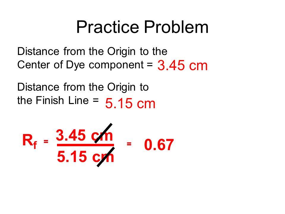 Practice Problem 3.45 cm Rf 0.67 5.15 cm 3.45 cm 5.15 cm
