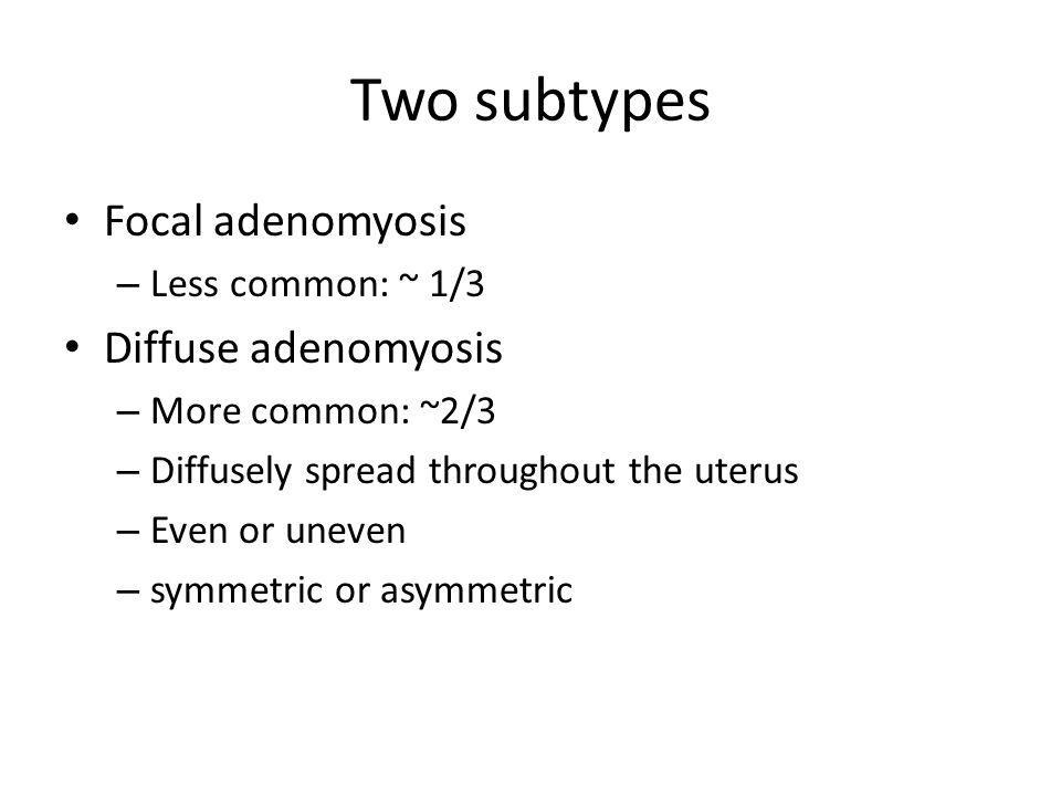 Two subtypes Focal adenomyosis Diffuse adenomyosis Less common: ~ 1/3