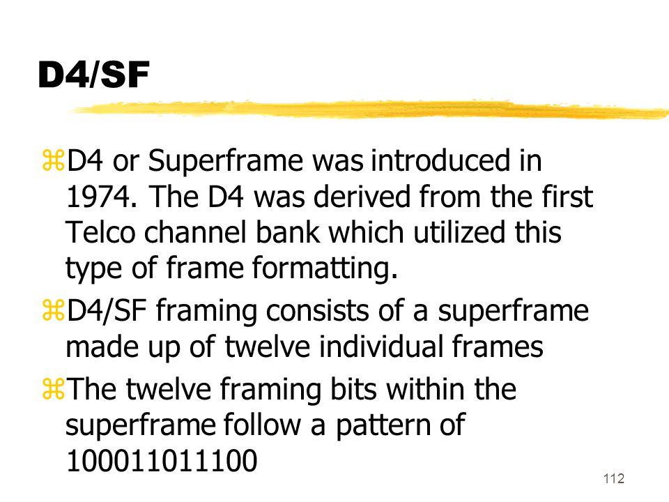 D4/SF D4 or Superframe was introduced in 1974. The D4 was derived from the first Telco channel bank which utilized this type of frame formatting.