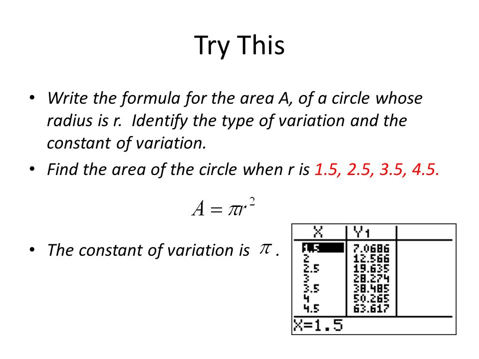 Try ThisWrite the formula for the area A, of a circle whose radius is r. Identify the type of variation and the constant of variation.