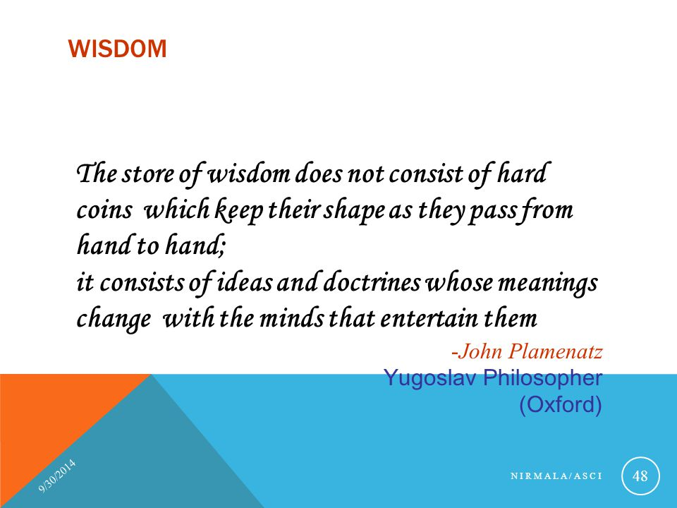 Wisdom The store of wisdom does not consist of hard coins which keep their shape as they pass from hand to hand;
