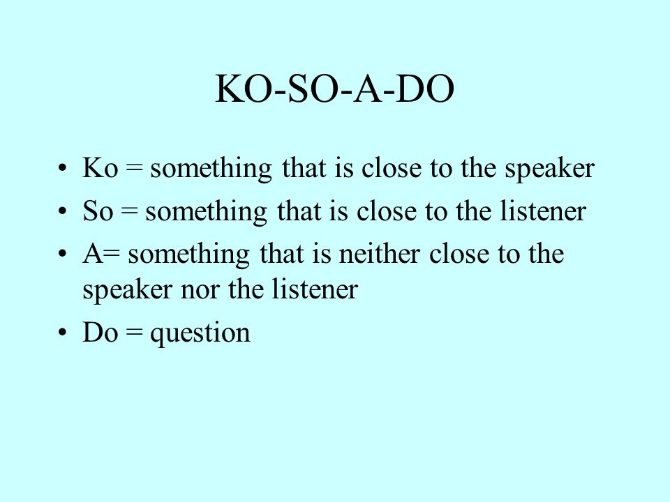 KO-SO-A-DO Ko = something that is close to the speaker