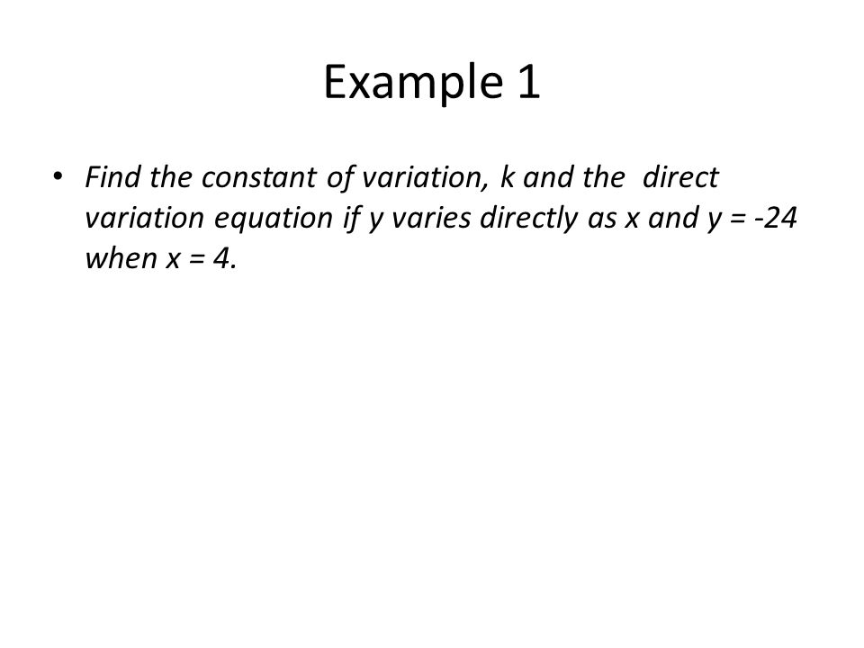 Example 1 Find the constant of variation, k and the direct variation equation if y varies directly as x and y = -24 when x = 4.