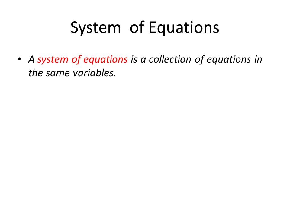 System of Equations A system of equations is a collection of equations in the same variables.