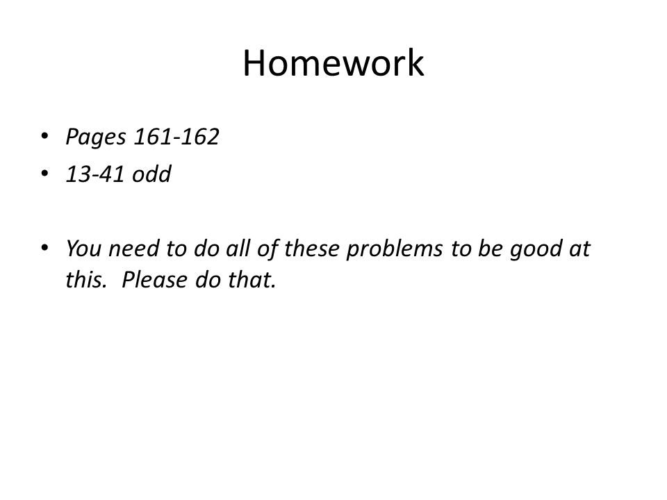Homework Pages 161-162. 13-41 odd. You need to do all of these problems to be good at this.