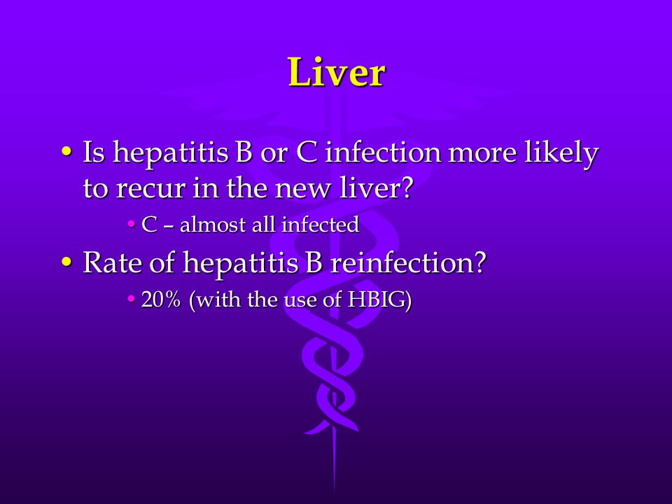 Liver Is hepatitis B or C infection more likely to recur in the new liver C – almost all infected.