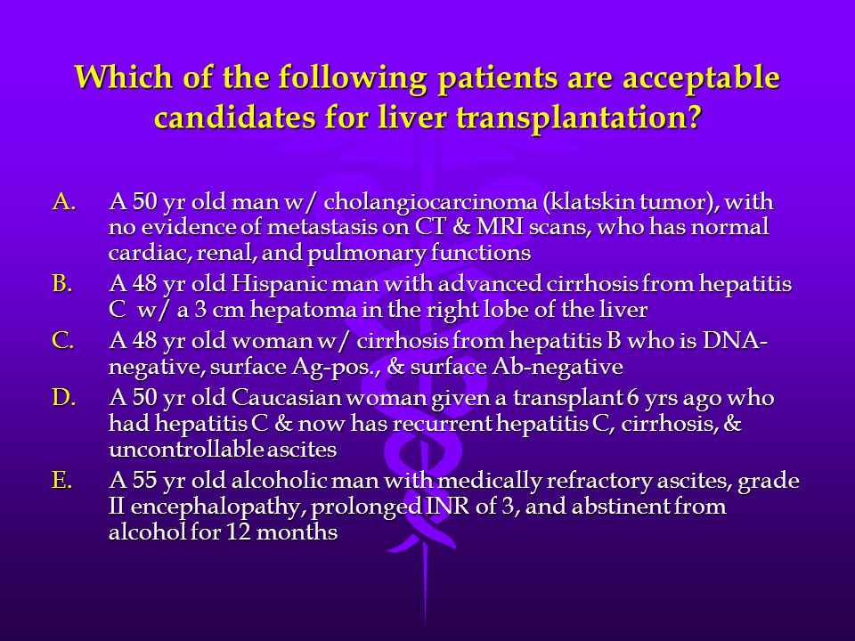 Which of the following patients are acceptable candidates for liver transplantation