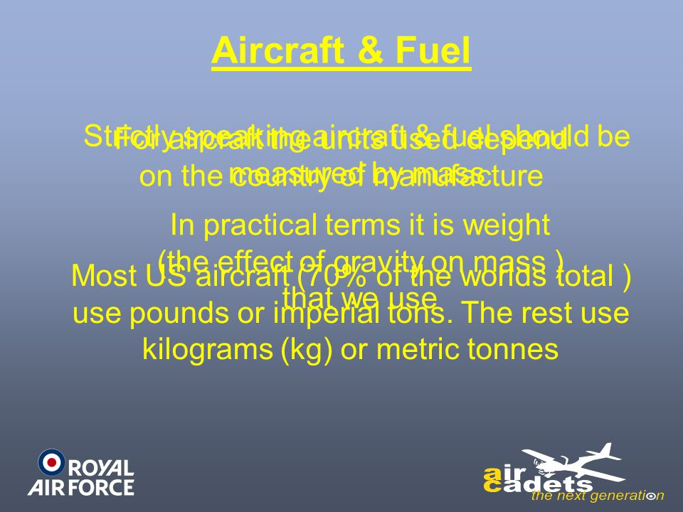 Aircraft & Fuel Strictly speaking aircraft & fuel should be measured by mass. For aircraft the units used depend on the country of manufacture.