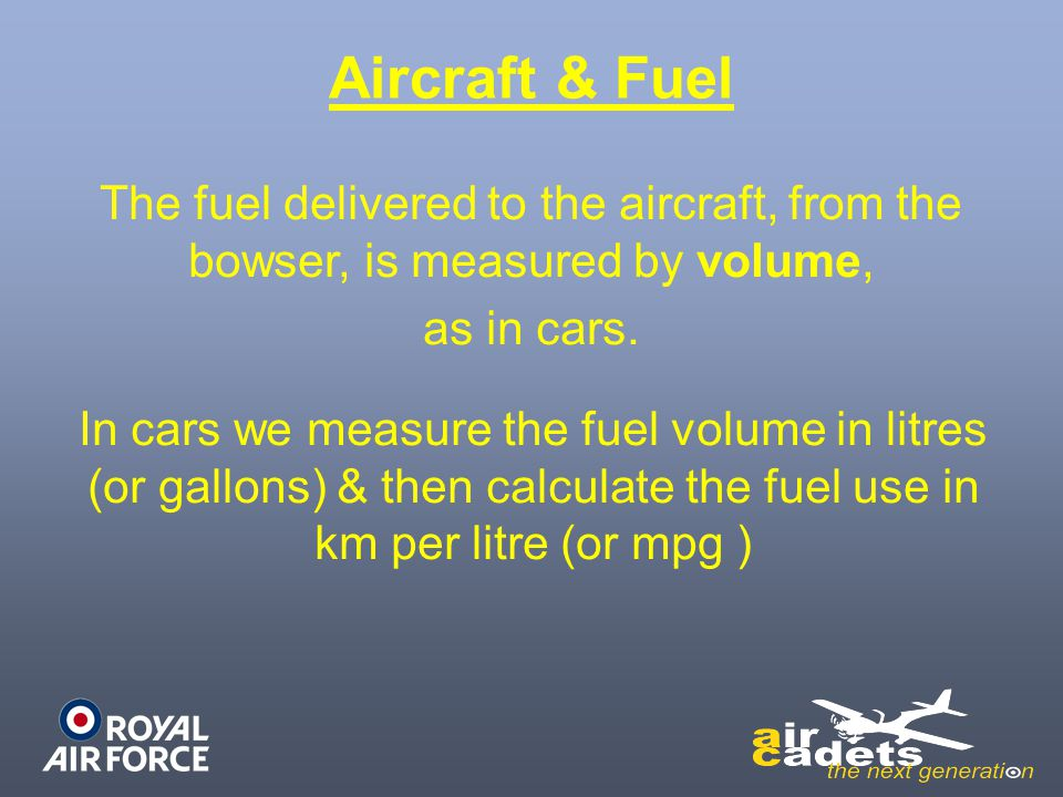 Aircraft & Fuel The fuel delivered to the aircraft, from the bowser, is measured by volume, as in cars.