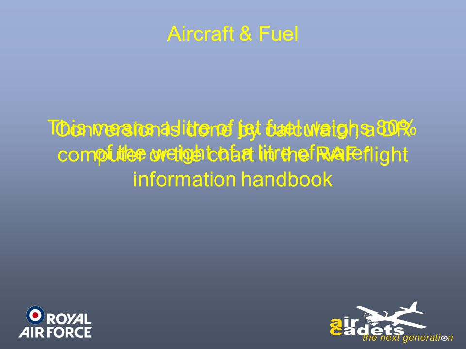 Aircraft & Fuel Conversion is done by calculator, a DR computer or the chart in the RAF flight information handbook.