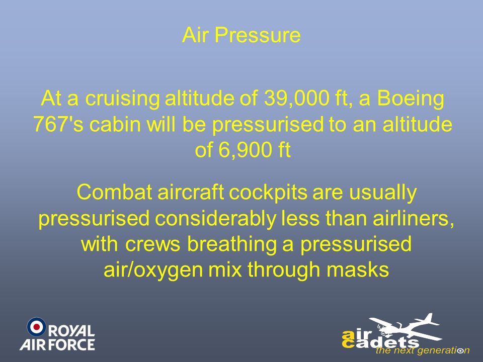 Air Pressure At a cruising altitude of 39,000 ft, a Boeing 767 s cabin will be pressurised to an altitude of 6,900 ft.