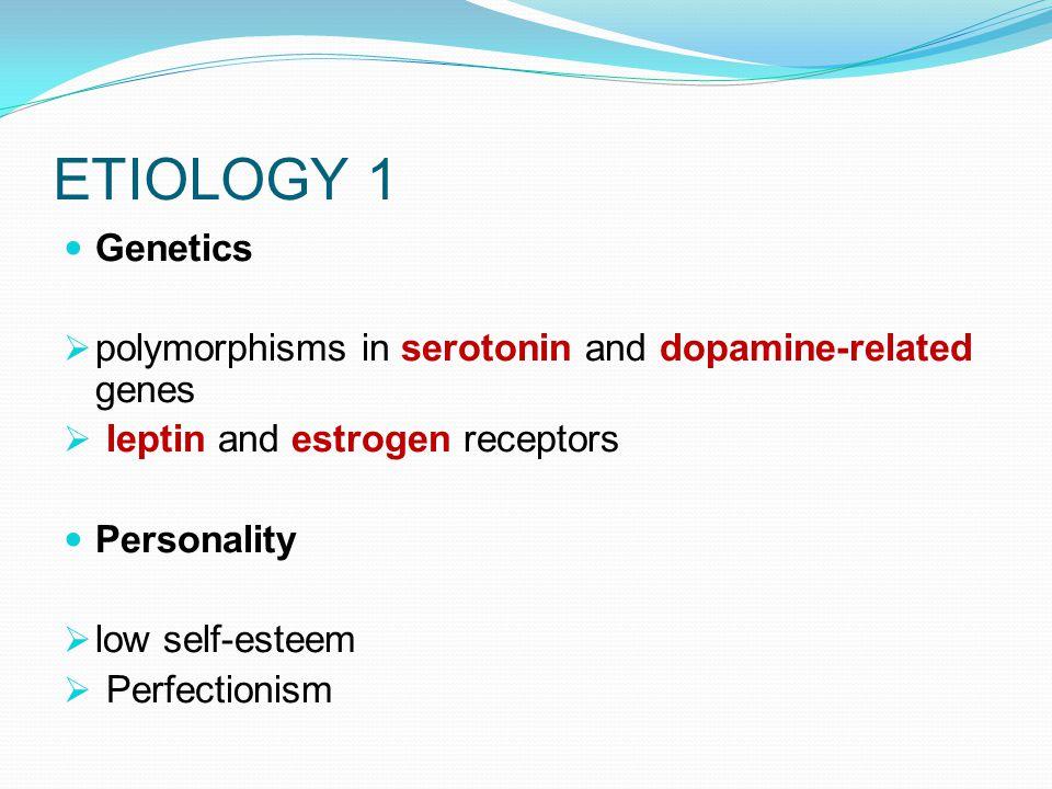 ETIOLOGY 1 Genetics. polymorphisms in serotonin and dopamine-related genes. leptin and estrogen receptors.