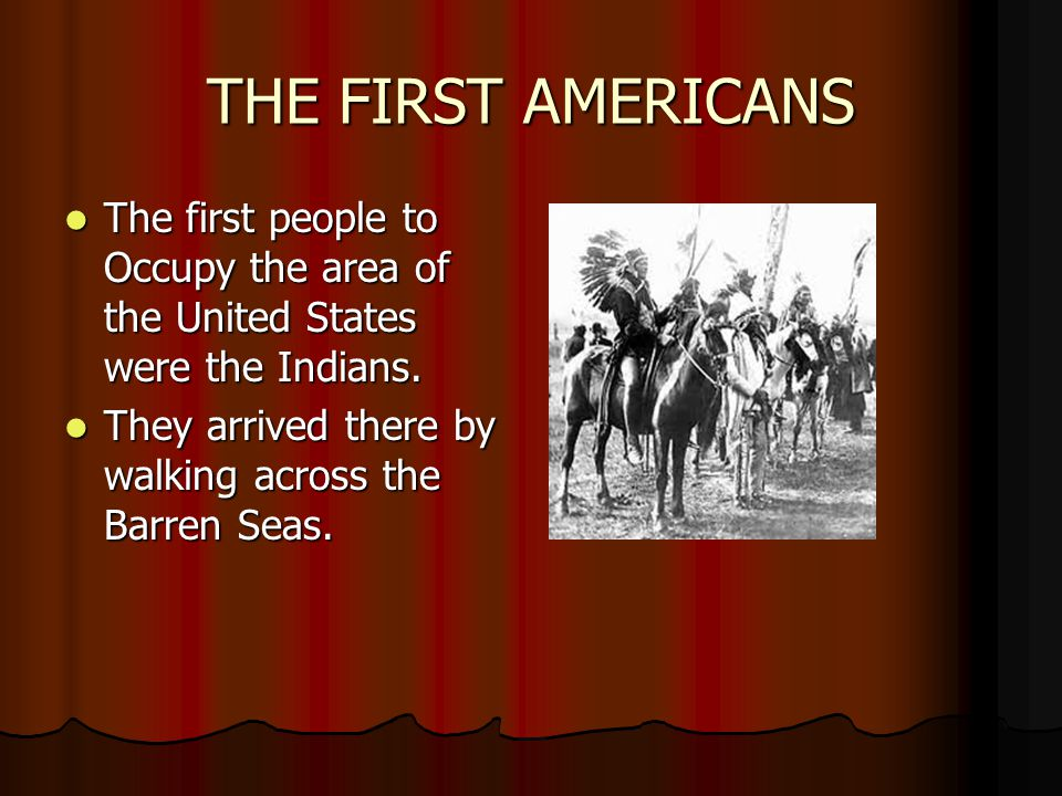 THE FIRST AMERICANS The first people to Occupy the area of the United States were the Indians.