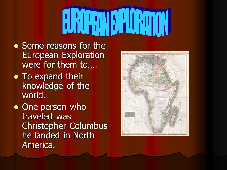 EUROPEAN EXPLORATION Some reasons for the European Exploration were for them to…. To expand their knowledge of the world.