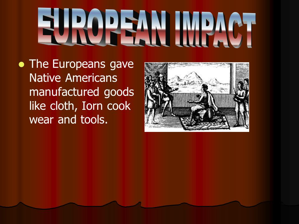 EUROPEAN IMPACT The Europeans gave Native Americans manufactured goods like cloth, Iorn cook wear and tools.