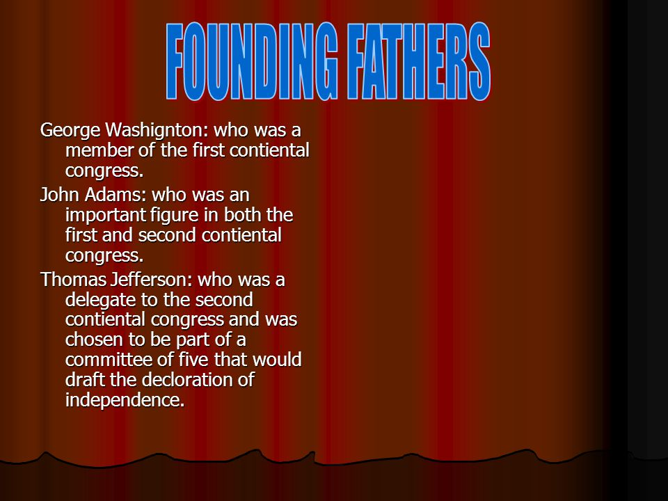 FOUNDING FATHERS George Washignton: who was a member of the first contiental congress.