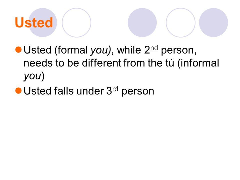 Usted Usted (formal you), while 2nd person, needs to be different from the tú (informal you) Usted falls under 3rd person.