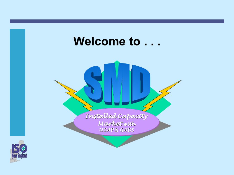 Welcome to . . . SMD Installed Capacity Market with UCAP & GADS