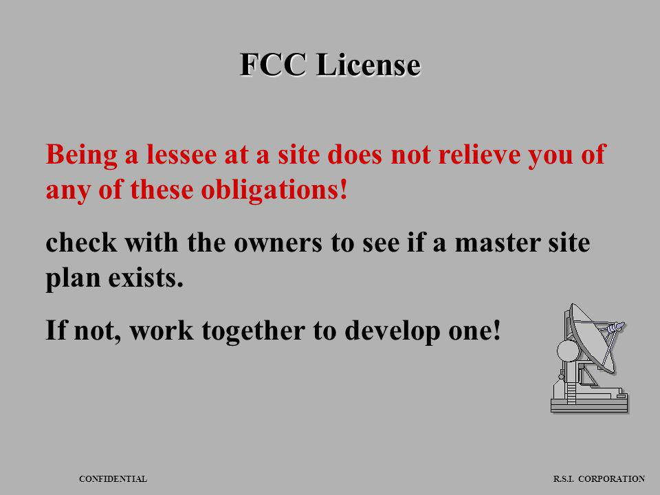 FCC License Being a lessee at a site does not relieve you of any of these obligations! check with the owners to see if a master site plan exists.